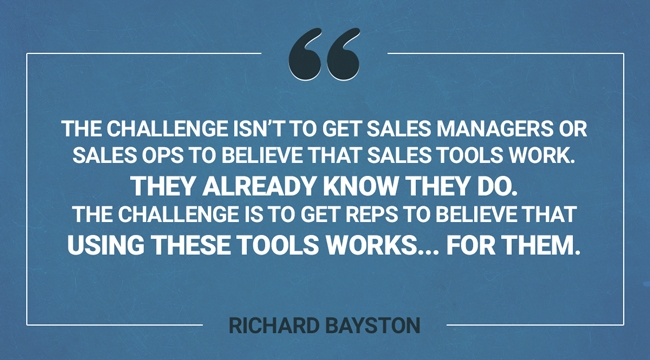 Quote from Richard Bayston: The challenge isn't to get sales managers or sales ops to believe that sales tools work. They already know they do. The challenge is to get reps to believe that using these tools works... for them