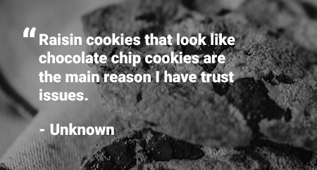 "Quote: ""Raisin cookies that look like chocolate chip cookies are the main reason I have trust issues."" - unknown"