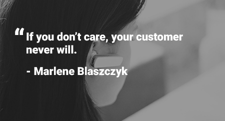 "Quote: ""If you don't care, your customer never will."" - Marlene Blaszczyk"""