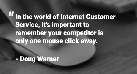 "Quote: ""In the world of Internet Customer Service, it's important to remember your competitor is only one mouse click away."" - Doug Warner"""