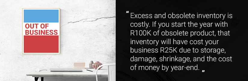 Excess and obsolete inventory is costly. If you start the year with R100K of obsolete product, that inventory will have cost your business R25K due to storage, damage, shrinkage, and the cost of money by year-end.