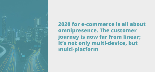 quote - 2020 for e-commerce is all about omnipresence. The customer journey is now far from linear; it's not only multi-device, but multi-platform.